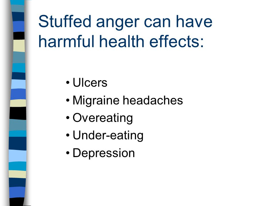 Stuffed anger can have harmful health effects: Ulcers Migraine headaches Overeating Under-eating Depression