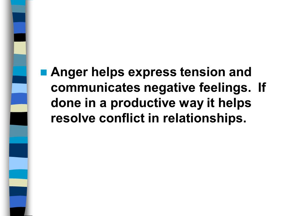 Anger helps express tension and communicates negative feelings. If done in a productive way it helps resolve conflict in relationships.