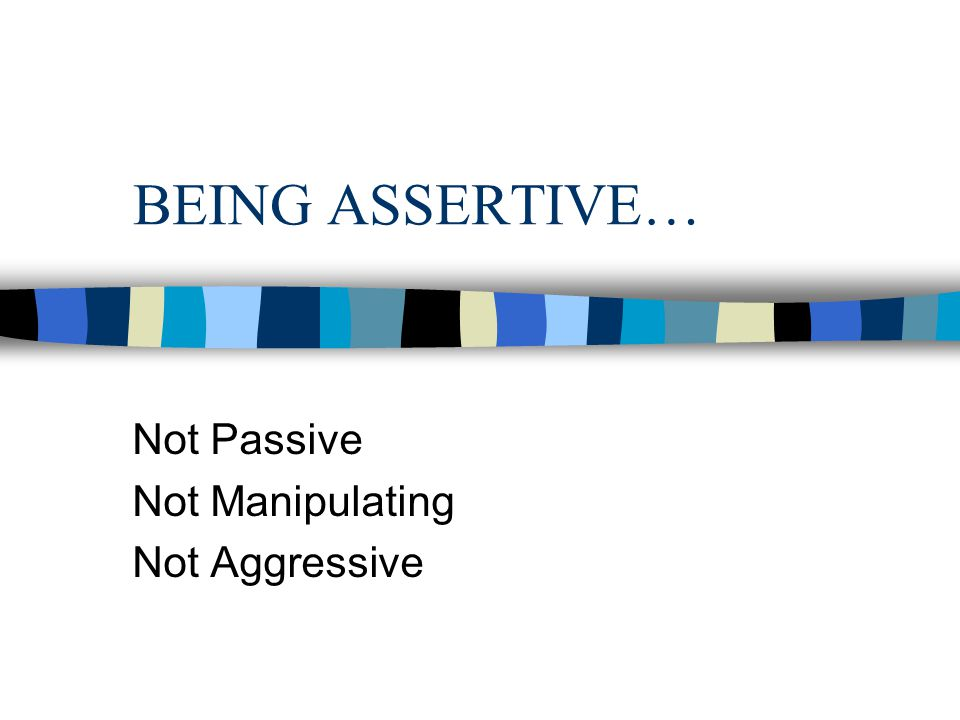 BEING ASSERTIVE… Not Passive Not Manipulating Not Aggressive