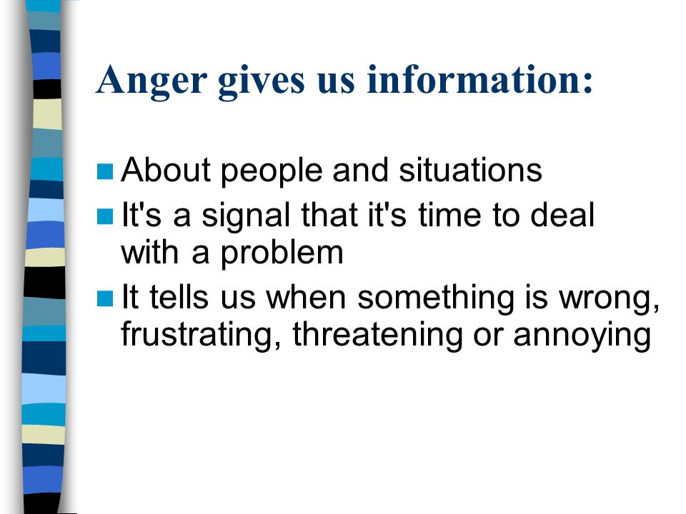 Anger gives us information: About people and situations It's a signal that it's time to deal with a problem It tells us when something is wrong, frust