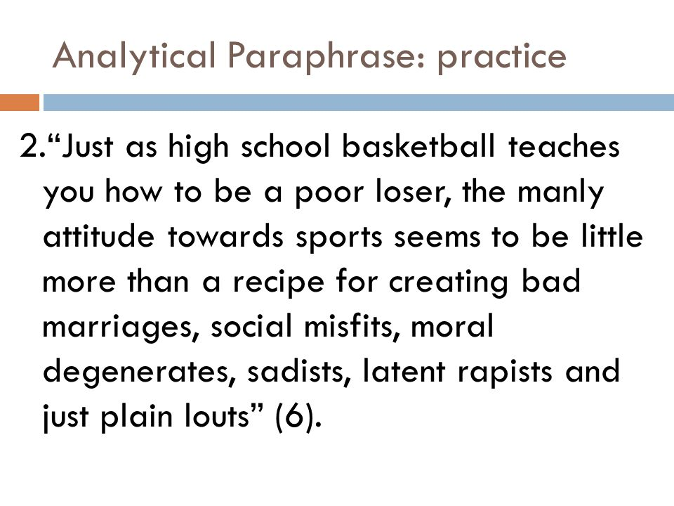 Analytical Paraphrase: practice 2. Just as high school basketball teaches you how to be a poor loser, the manly attitude towards sports seems to be little more than a recipe for creating bad marriages, social misfits, moral degenerates, sadists, latent rapists and just plain louts (6).