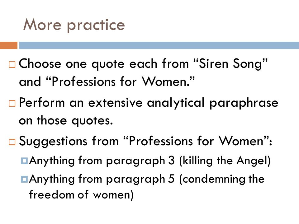 More practice  Choose one quote each from Siren Song and Professions for Women.  Perform an extensive analytical paraphrase on those quotes.