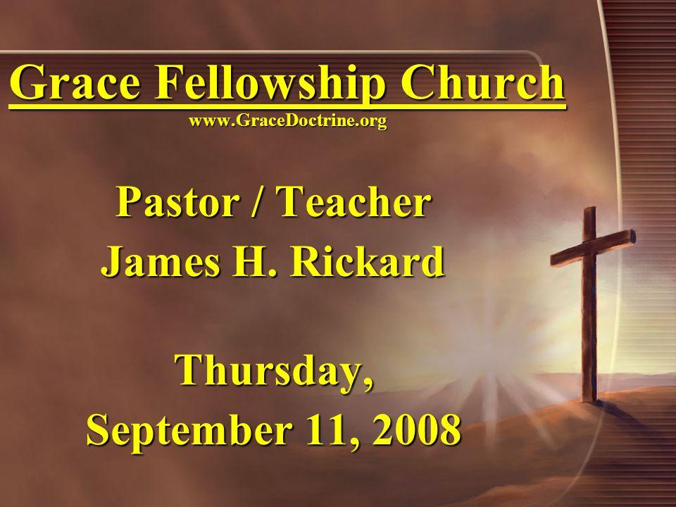 Grace Fellowship Church www.GraceDoctrine.org Pastor / Teacher James H.
