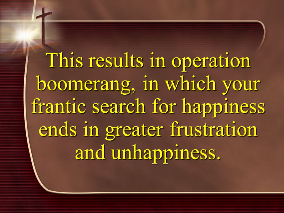 This results in operation boomerang, in which your frantic search for happiness ends in greater frustration and unhappiness.