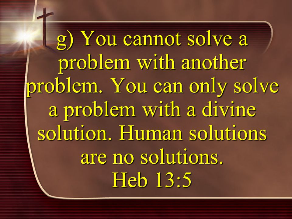 g) You cannot solve a problem with another problem.