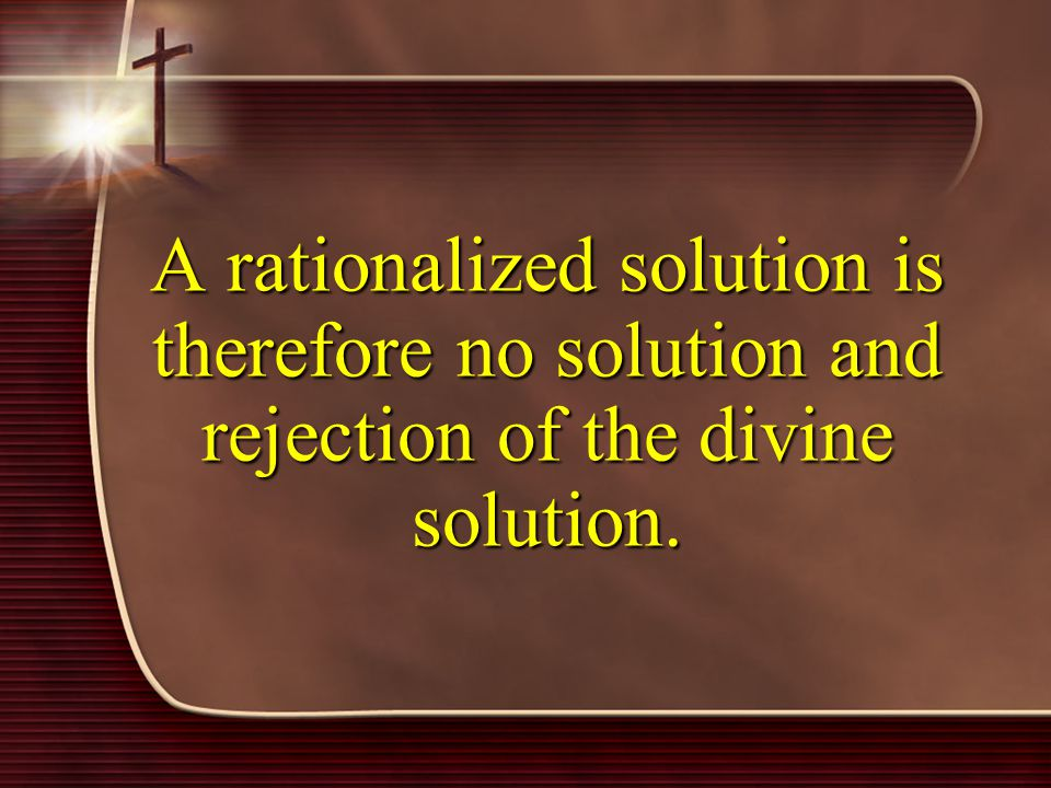 A rationalized solution is therefore no solution and rejection of the divine solution.