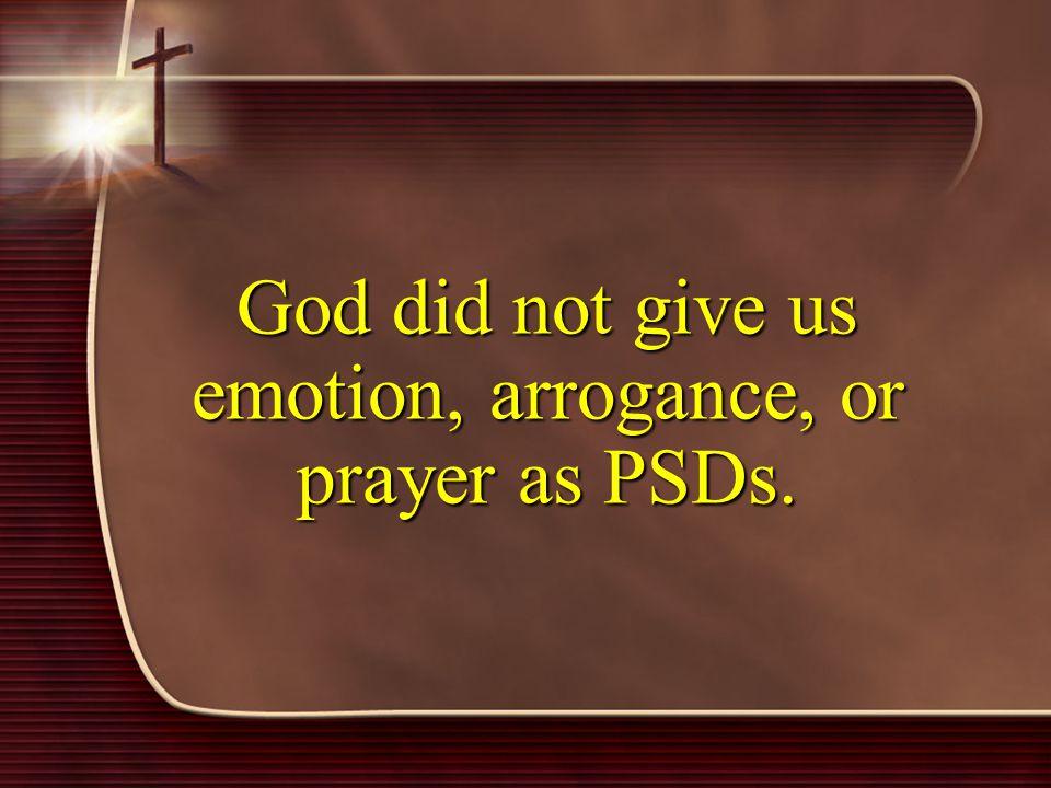 God did not give us emotion, arrogance, or prayer as PSDs.