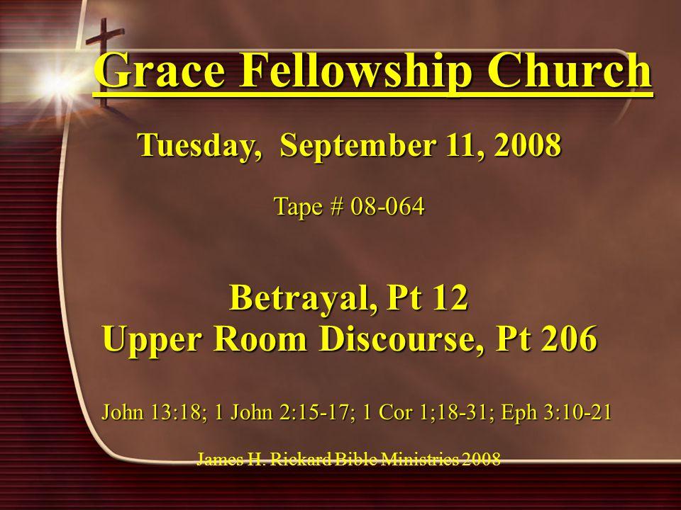 Grace Fellowship Church Tuesday, September 11, 2008 Tape # 08-064 Betrayal, Pt 12 Upper Room Discourse, Pt 206 John 13:18; 1 John 2:15-17; 1 Cor 1;18-31; Eph 3:10-21 John 13:18; 1 John 2:15-17; 1 Cor 1;18-31; Eph 3:10-21 James H.