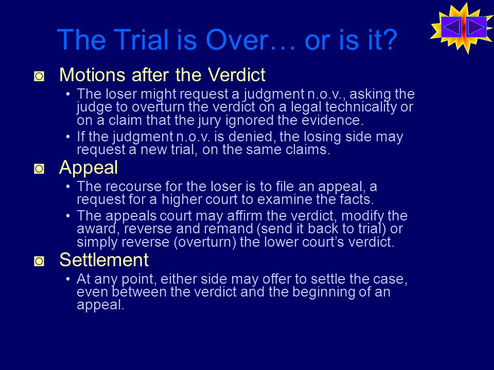 ◙ Motions after the Verdict The loser might request a judgment n.o.v., asking the judge to overturn the verdict on a legal technicality or on a claim that the jury ignored the evidence.