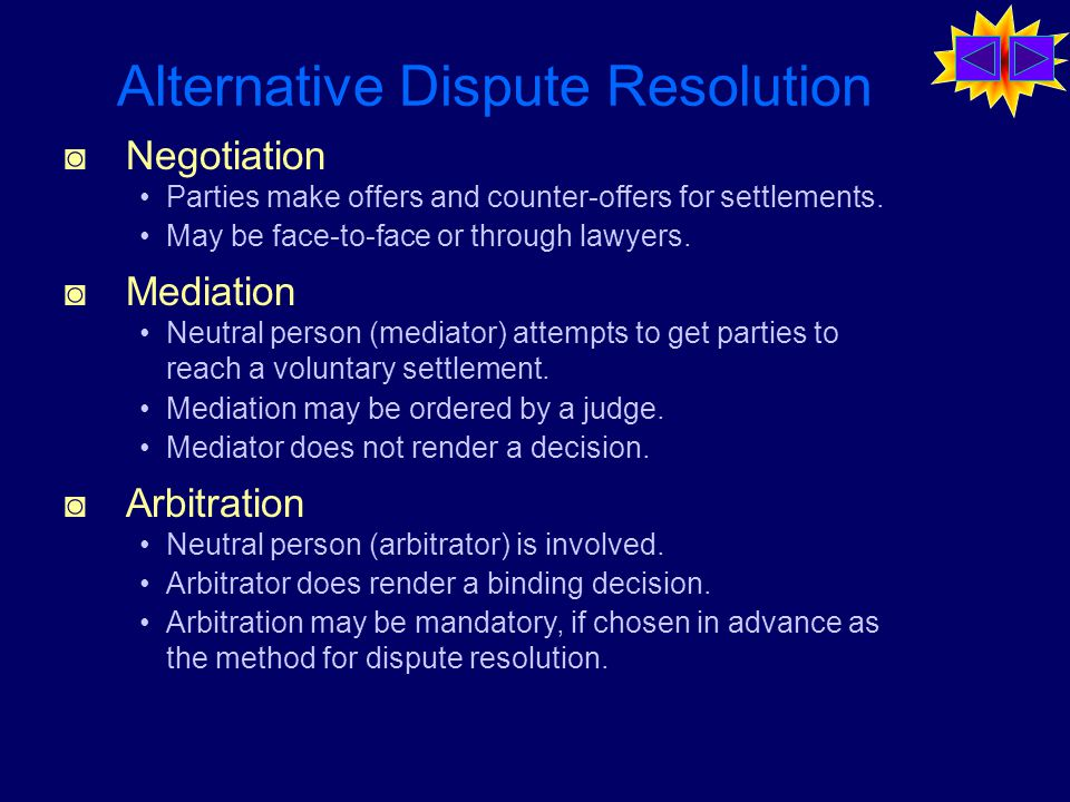Alternative Dispute Resolution ◙ Negotiation Parties make offers and counter-offers for settlements.