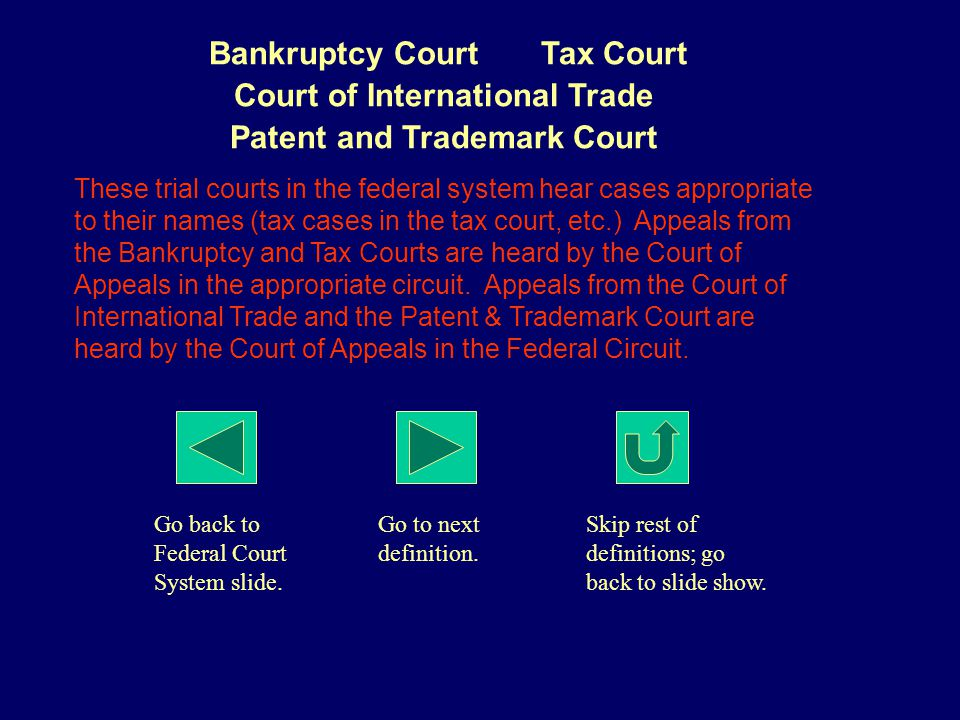Bankruptcy Court Tax Court Court of International Trade Patent and Trademark Court These trial courts in the federal system hear cases appropriate to their names (tax cases in the tax court, etc.) Appeals from the Bankruptcy and Tax Courts are heard by the Court of Appeals in the appropriate circuit.