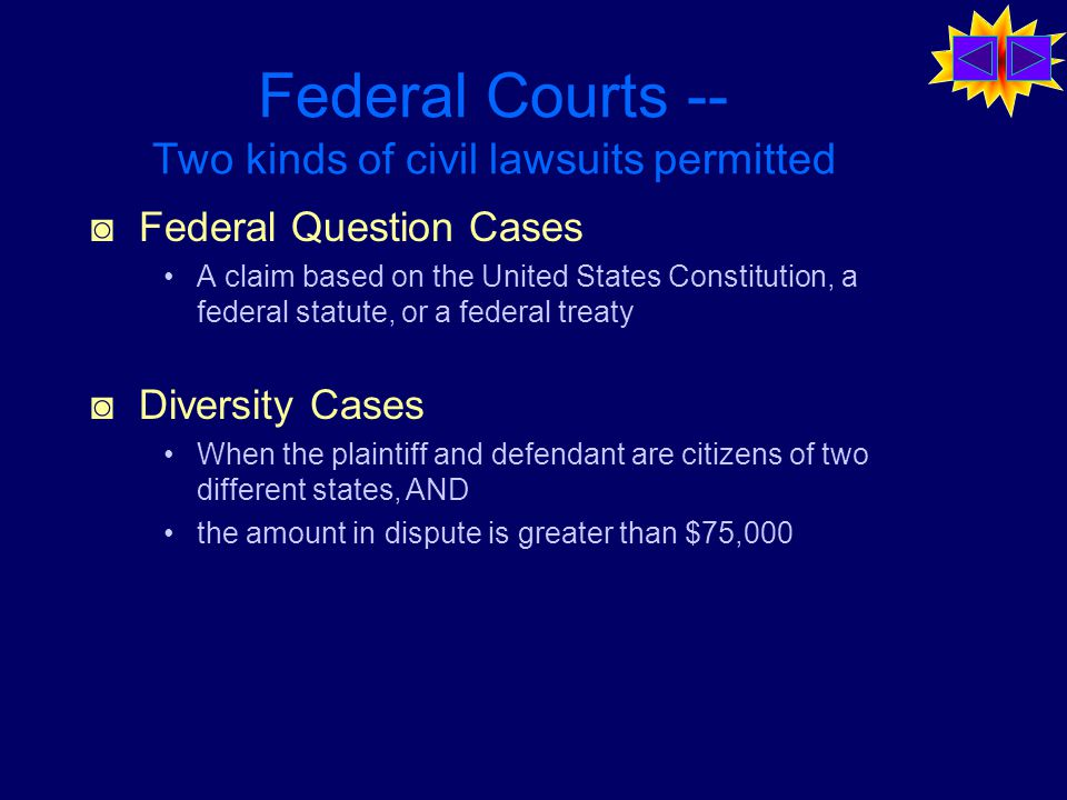 Federal Courts -- Two kinds of civil lawsuits permitted ◙ Federal Question Cases A claim based on the United States Constitution, a federal statute, or a federal treaty ◙ Diversity Cases When the plaintiff and defendant are citizens of two different states, AND the amount in dispute is greater than $75,000