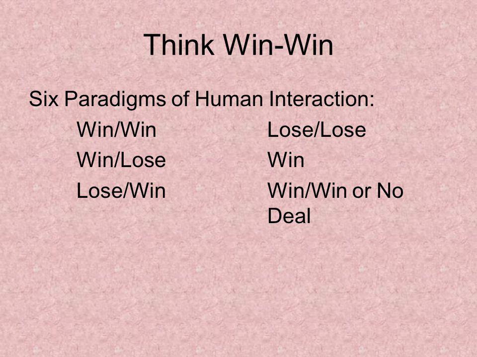 Think Win-Win Six Paradigms of Human Interaction: Win/WinLose/Lose Win/LoseWin Lose/WinWin/Win or No Deal