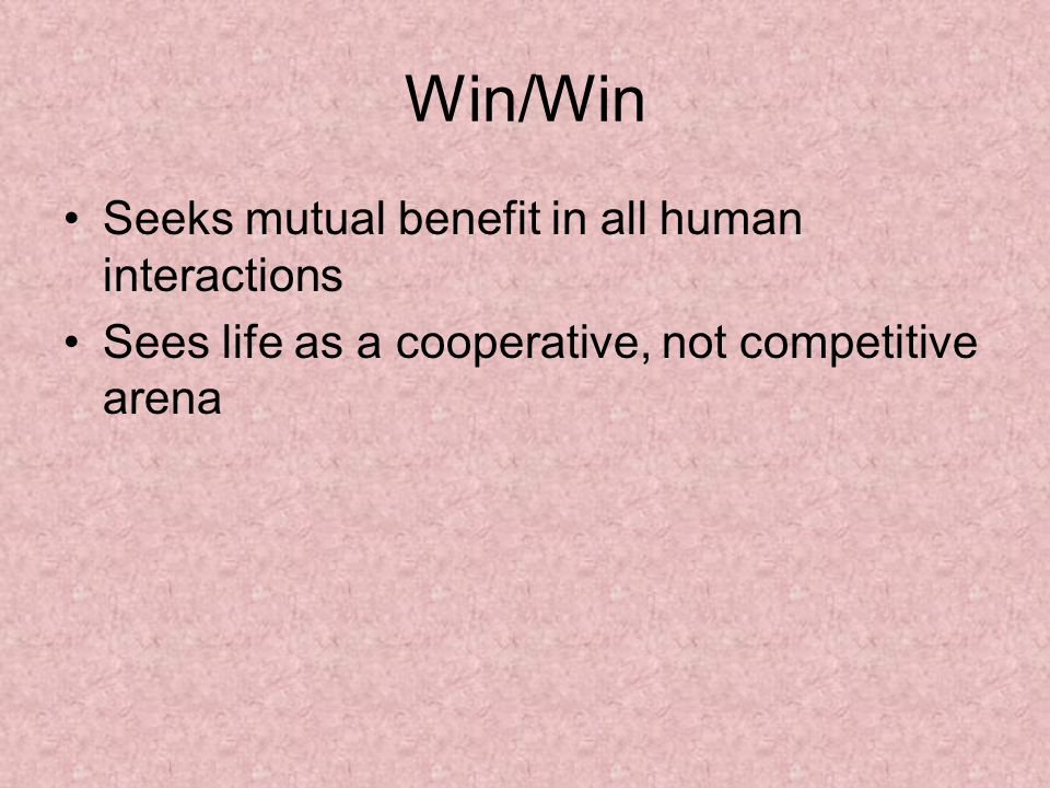 Win/Win Seeks mutual benefit in all human interactions Sees life as a cooperative, not competitive arena
