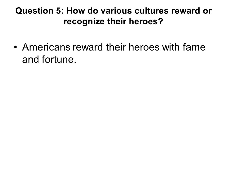 Question 5: How do various cultures reward or recognize their heroes.