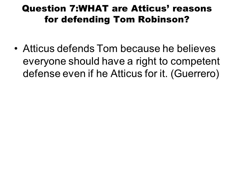 Question 7:WHAT are Atticus' reasons for defending Tom Robinson.