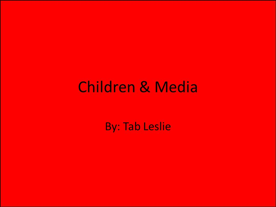 Children & Media By: Tab Leslie