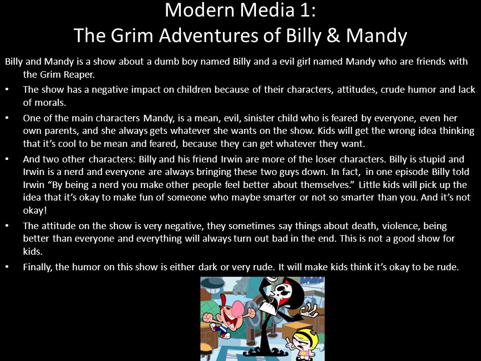 Modern Media 1: The Grim Adventures of Billy & Mandy Billy and Mandy is a show about a dumb boy named Billy and a evil girl named Mandy who are friends with the Grim Reaper.