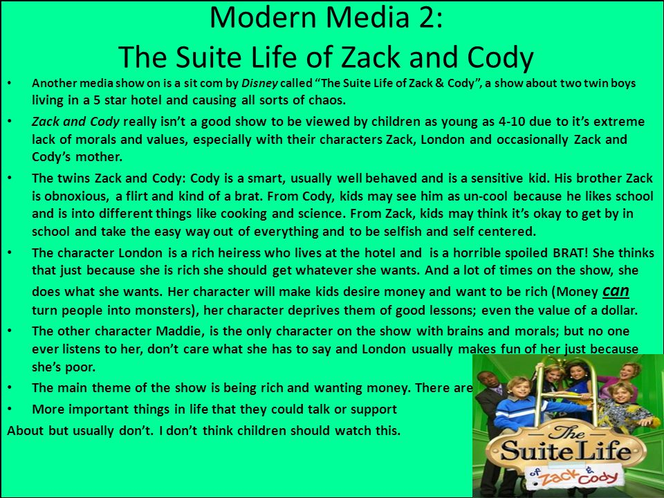 Modern Media 2: The Suite Life of Zack and Cody Another media show on is a sit com by Disney called The Suite Life of Zack & Cody , a show about two twin boys living in a 5 star hotel and causing all sorts of chaos.