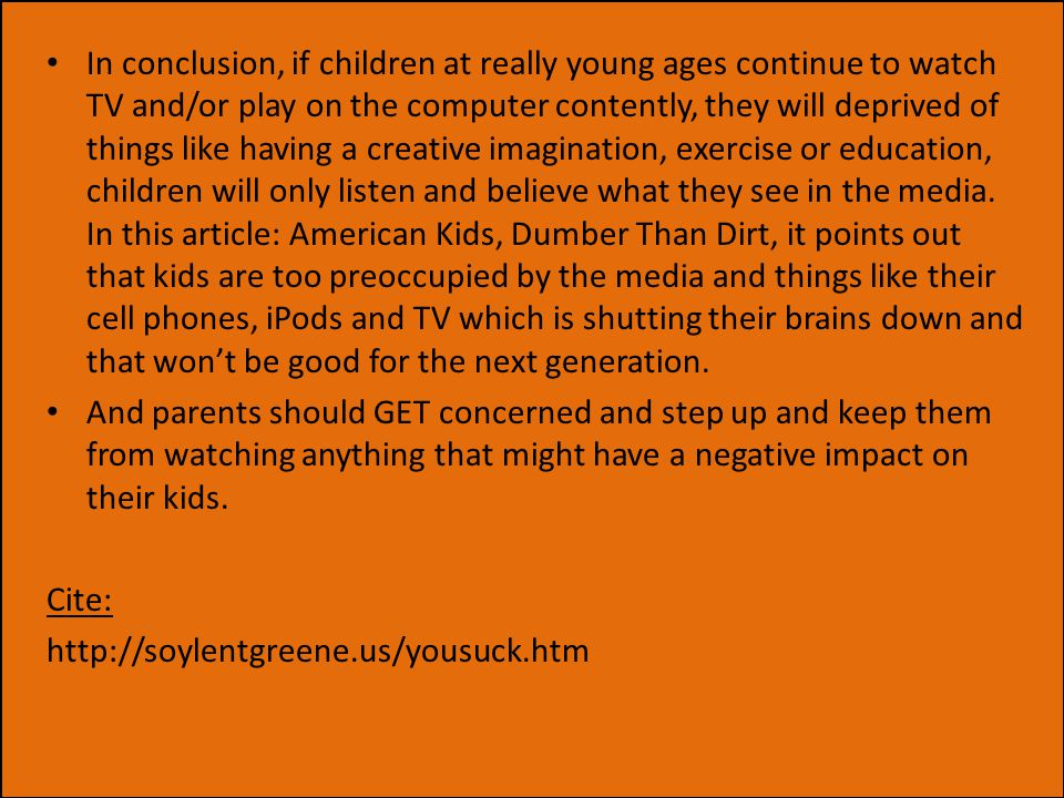 In conclusion, if children at really young ages continue to watch TV and/or play on the computer contently, they will deprived of things like having a creative imagination, exercise or education, children will only listen and believe what they see in the media.