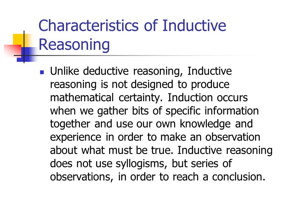 Characteristics of Inductive Reasoning Unlike deductive reasoning, Inductive reasoning is not designed to produce mathematical certainty.