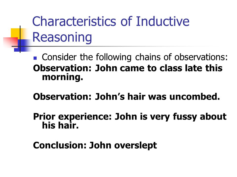 Characteristics of Inductive Reasoning Consider the following chains of observations: Observation: John came to class late this morning.