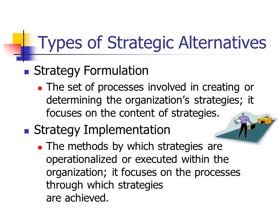 Types of Strategic Alternatives Strategy Formulation The set of processes involved in creating or determining the organization's strategies; it focuses on the content of strategies.