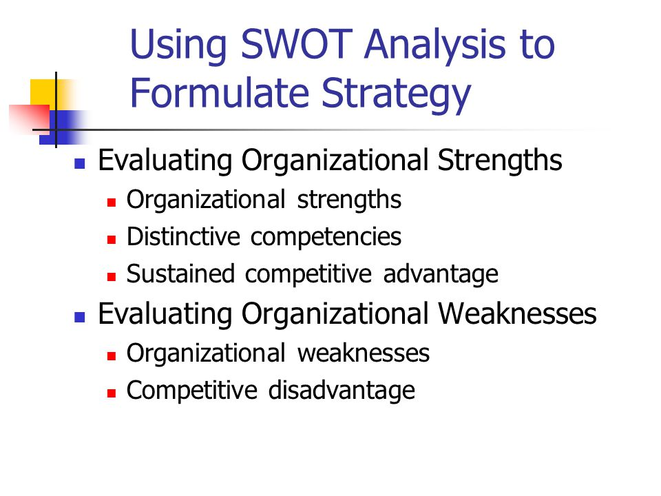 Using SWOT Analysis to Formulate Strategy Evaluating Organizational Strengths Organizational strengths Distinctive competencies Sustained competitive advantage Evaluating Organizational Weaknesses Organizational weaknesses Competitive disadvantage