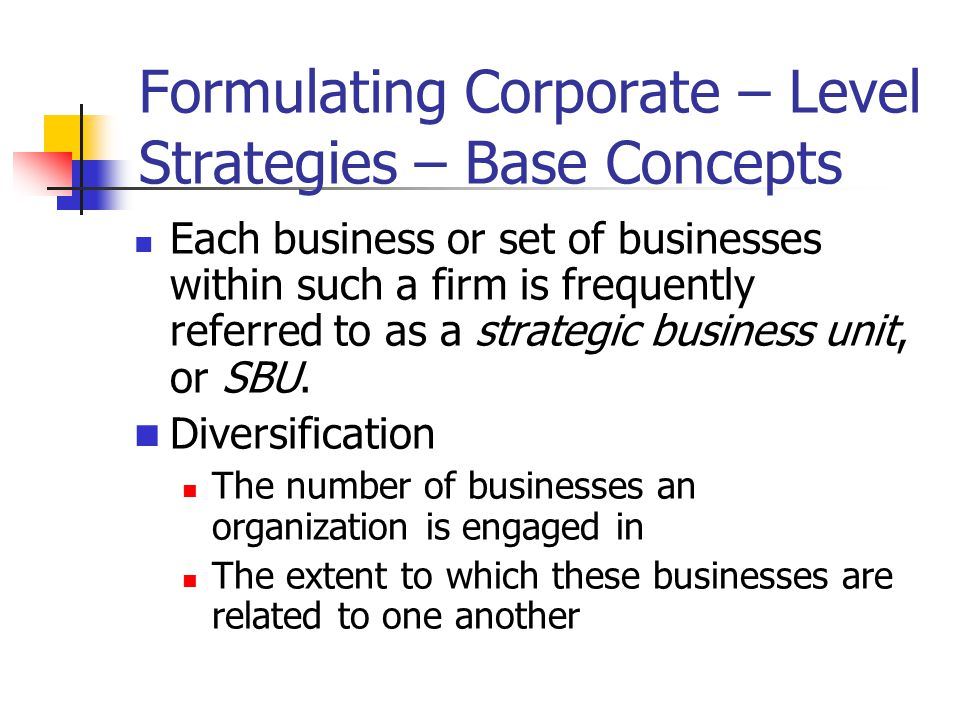 Formulating Corporate – Level Strategies – Base Concepts Each business or set of businesses within such a firm is frequently referred to as a strategic business unit, or SBU.