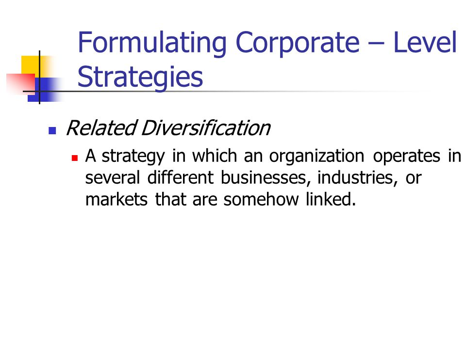 Formulating Corporate – Level Strategies Related Diversification A strategy in which an organization operates in several different businesses, industries, or markets that are somehow linked.
