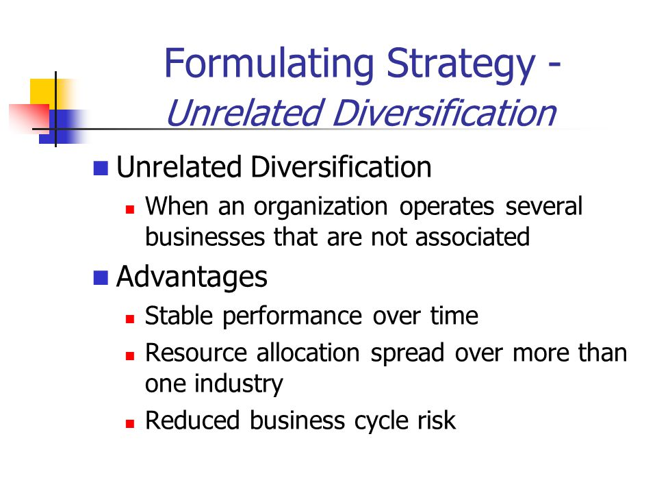 Formulating Strategy - Unrelated Diversification Unrelated Diversification When an organization operates several businesses that are not associated Advantages Stable performance over time Resource allocation spread over more than one industry Reduced business cycle risk