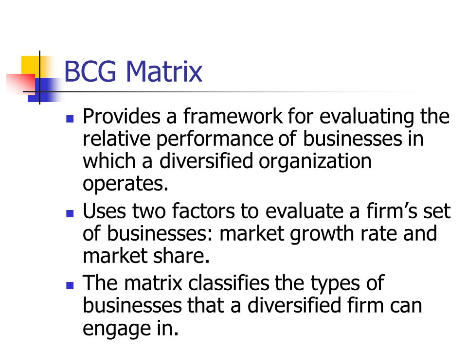 BCG Matrix Provides a framework for evaluating the relative performance of businesses in which a diversified organization operates.