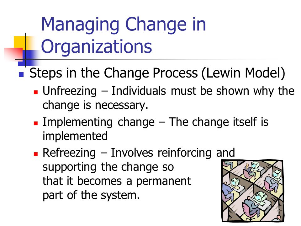 Managing Change in Organizations Steps in the Change Process (Lewin Model) Unfreezing – Individuals must be shown why the change is necessary.