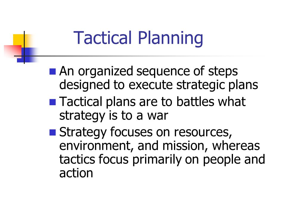 Tactical Planning An organized sequence of steps designed to execute strategic plans Tactical plans are to battles what strategy is to a war Strategy focuses on resources, environment, and mission, whereas tactics focus primarily on people and action