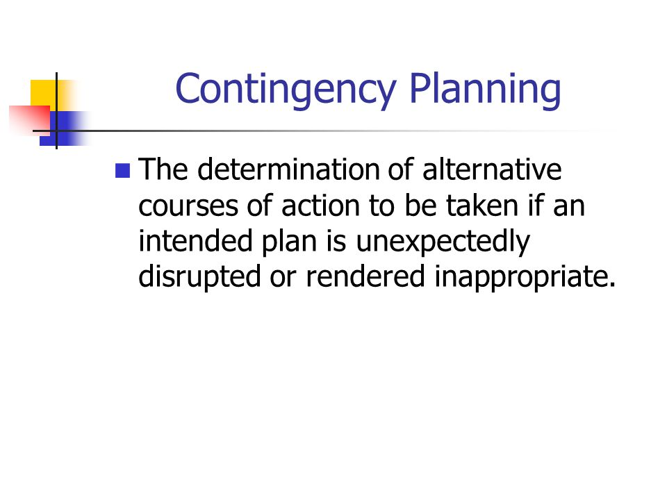 Contingency Planning The determination of alternative courses of action to be taken if an intended plan is unexpectedly disrupted or rendered inappropriate.