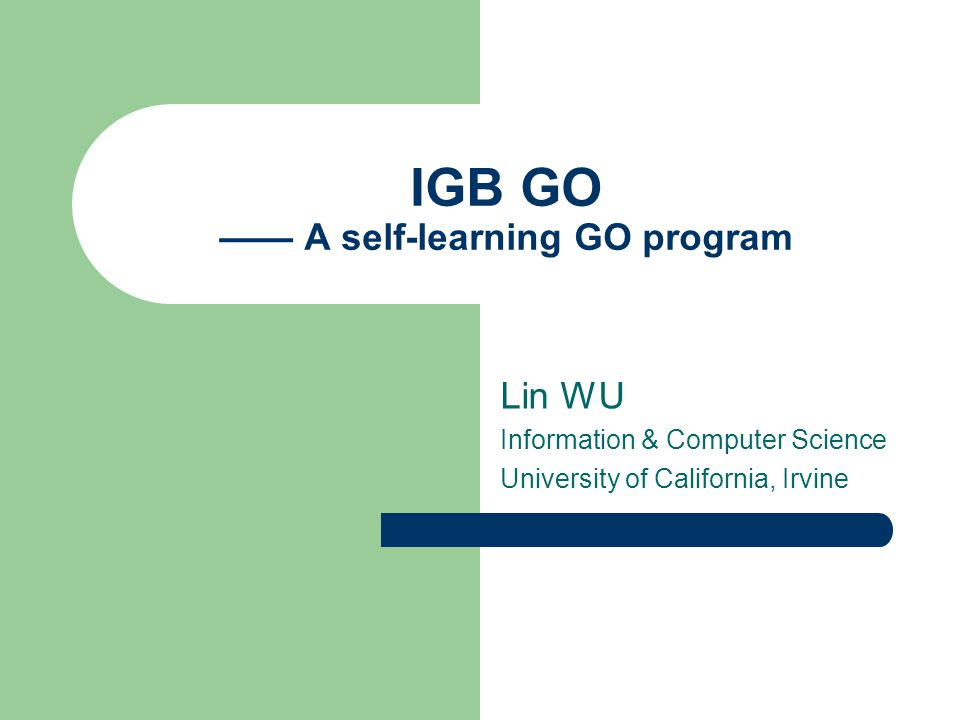 IGB GO —— A self-learning GO program Lin WU Information & Computer Science University of California, Irvine