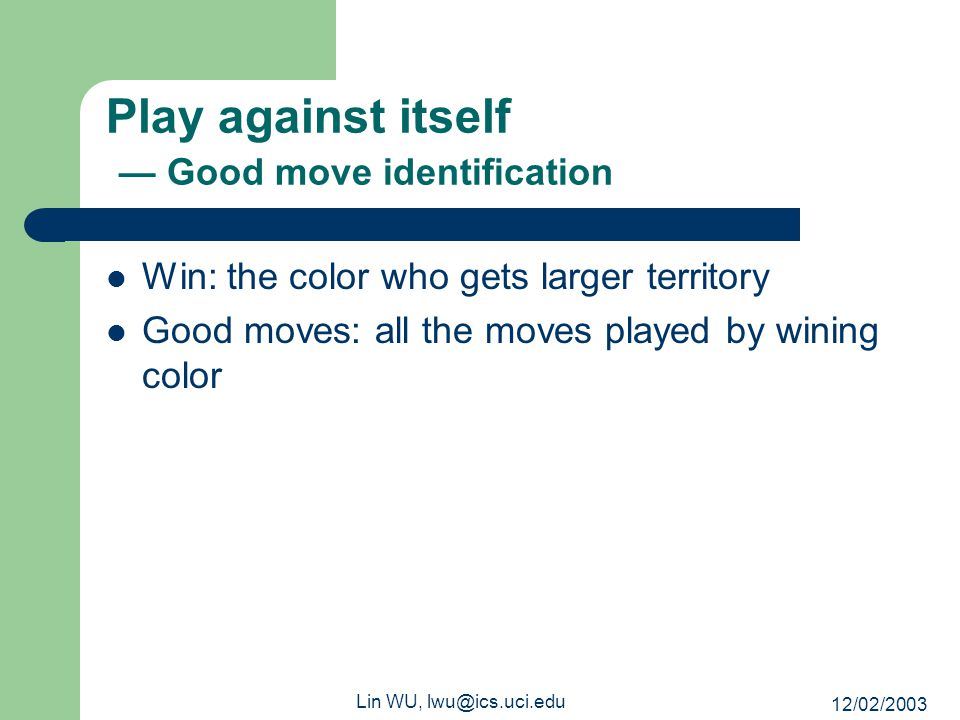 12/02/2003 Lin WU, lwu@ics.uci.edu Play against itself — Good move identification Win: the color who gets larger territory Good moves: all the moves p