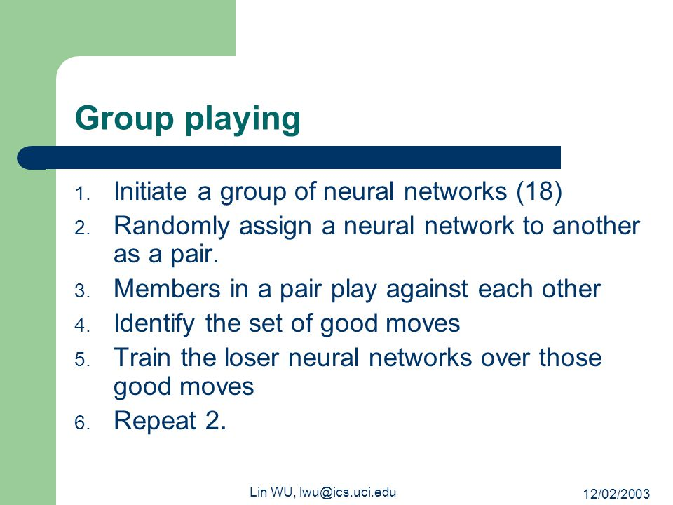 12/02/2003 Lin WU, lwu@ics.uci.edu Group playing 1. Initiate a group of neural networks (18) 2. Randomly assign a neural network to another as a pair.