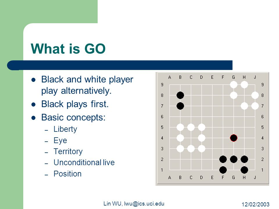 12/02/2003 Lin WU, lwu@ics.uci.edu What is GO Black and white player play alternatively. Black plays first. Basic concepts: – Liberty – Eye – Territor