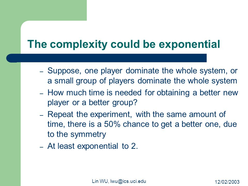 12/02/2003 Lin WU, lwu@ics.uci.edu The complexity could be exponential – Suppose, one player dominate the whole system, or a small group of players do