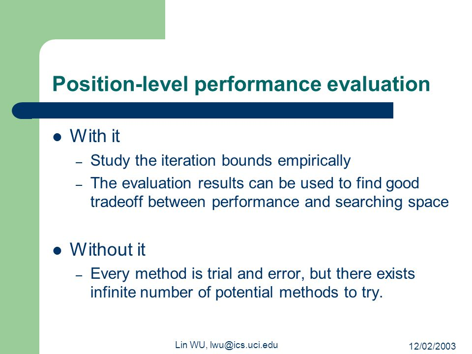 12/02/2003 Lin WU, lwu@ics.uci.edu Position-level performance evaluation With it – Study the iteration bounds empirically – The evaluation results can