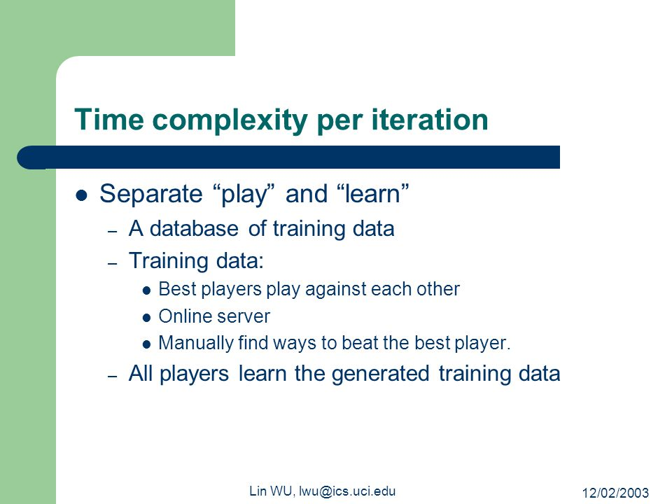 "12/02/2003 Lin WU, lwu@ics.uci.edu Time complexity per iteration Separate ""play"" and ""learn"" – A database of training data – Training data: Best playe"