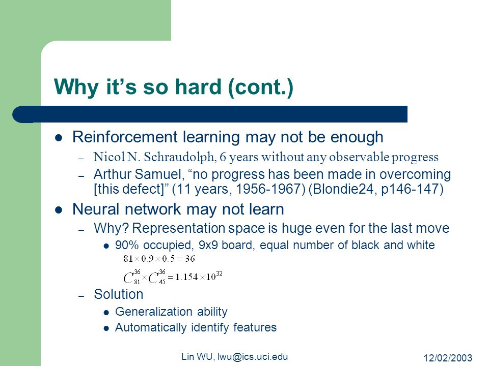 12/02/2003 Lin WU, lwu@ics.uci.edu Why it's so hard (cont.) Reinforcement learning may not be enough – Nicol N. Schraudolph, 6 years without any obser