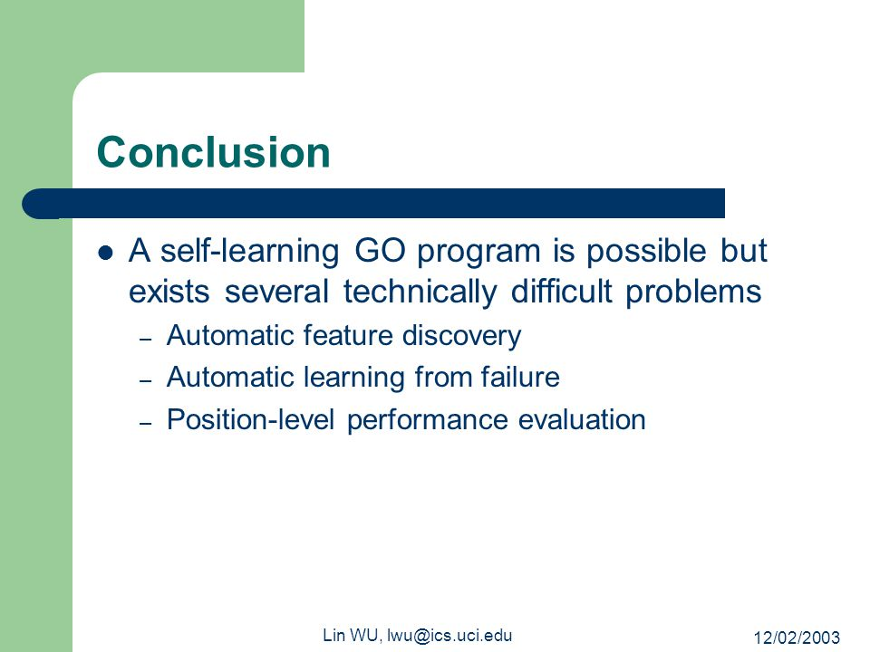 12/02/2003 Lin WU, lwu@ics.uci.edu Conclusion A self-learning GO program is possible but exists several technically difficult problems – Automatic fea