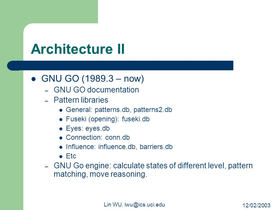 12/02/2003 Lin WU, lwu@ics.uci.edu Architecture II GNU GO (1989.3 – now) – GNU GO documentation – Pattern libraries General: patterns.db, patterns2.db Fuseki (opening): fuseki.db Eyes: eyes.db Connection: conn.db Influence: influence.db, barriers.db Etc – GNU Go engine: calculate states of different level, pattern matching, move reasoning.