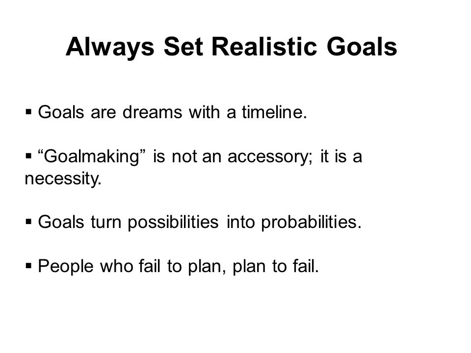 "Always Set Realistic Goals  Goals are dreams with a timeline.  ""Goalmaking"" is not an accessory; it is a necessity.  Goals turn possibilities into"