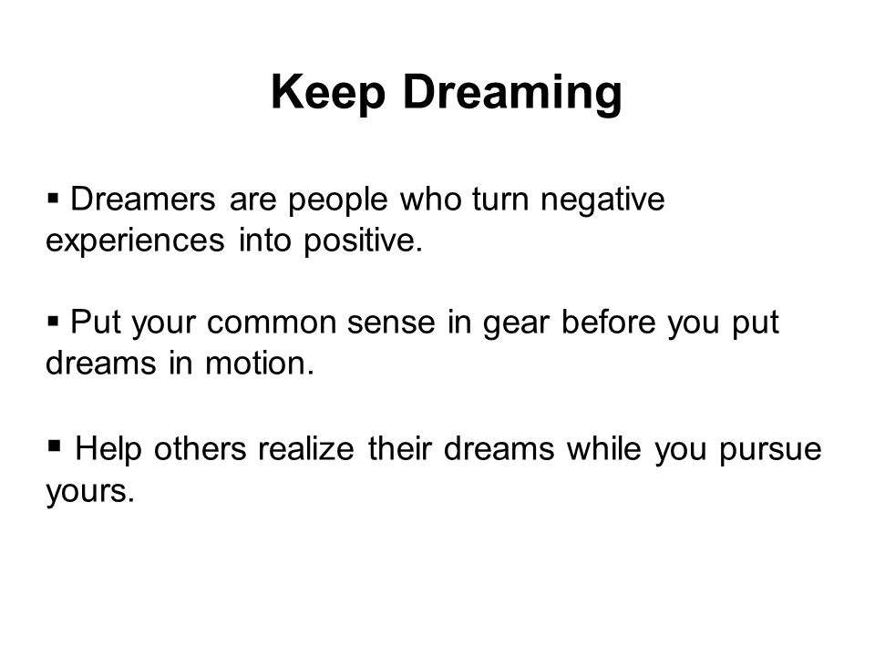 Keep Dreaming  Dreamers are people who turn negative experiences into positive.  Put your common sense in gear before you put dreams in motion.  He