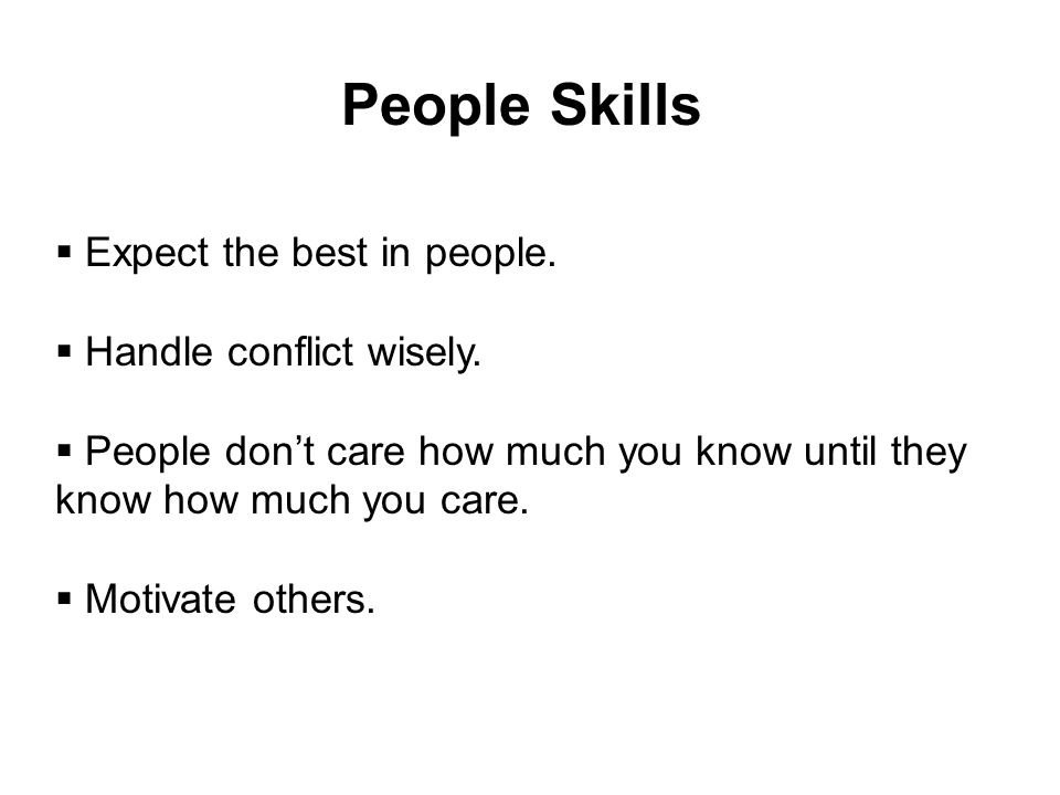 People Skills  Expect the best in people.  Handle conflict wisely.  People don't care how much you know until they know how much you care.  Motiva
