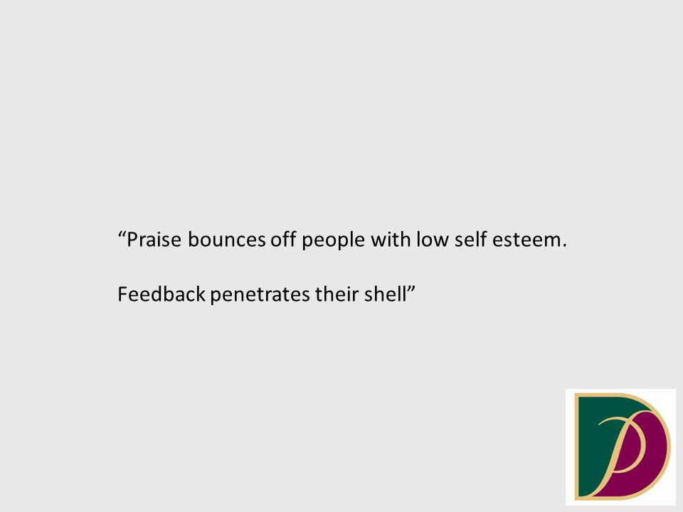 Praise bounces off people with low self esteem. Feedback penetrates their shell