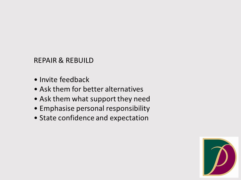 REPAIR & REBUILD Invite feedback Ask them for better alternatives Ask them what support they need Emphasise personal responsibility State confidence and expectation